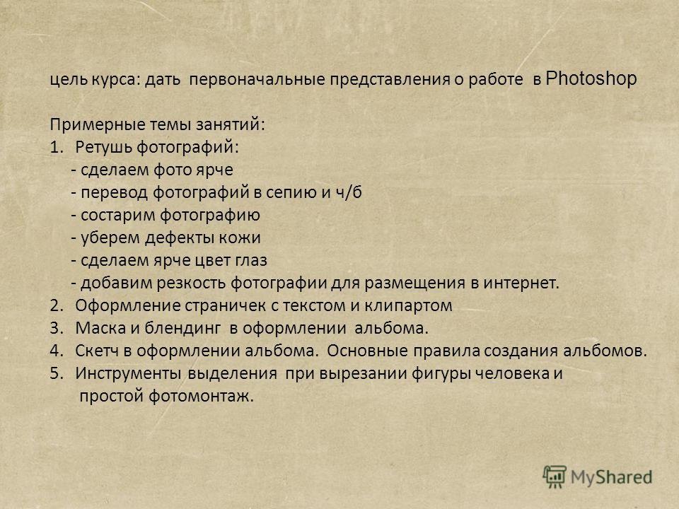 цель курса: дать первоначальные представления о работе в Photoshop Примерные темы занятий: 1.Ретушь фотографий: - сделаем фото ярче - перевод фотографий в сепию и ч/б - состарим фотографию - уберем дефекты кожи - сделаем ярче цвет глаз - добавим резк
