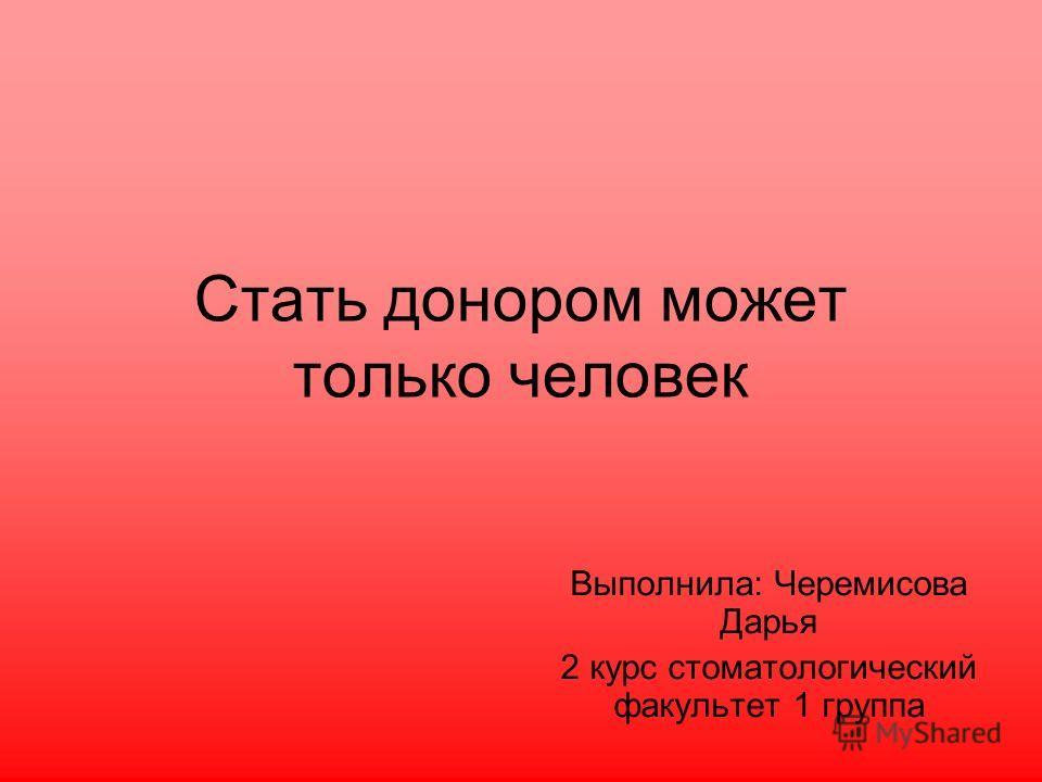 Стать донором может только человек Выполнила: Черемисова Дарья 2 курс стоматологический факультет 1 группа