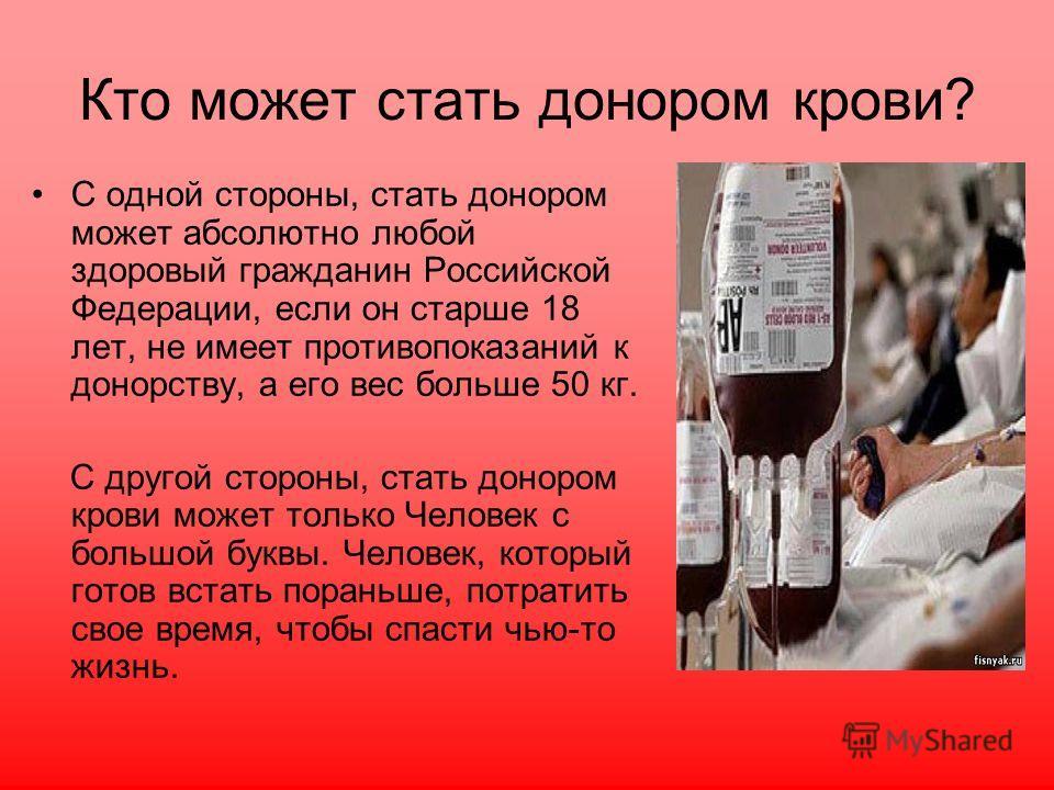 Кто может стать донором крови? С одной стороны, стать донором может абсолютно любой здоровый гражданин Российской Федерации, если он старше 18 лет, не имеет противопоказаний к донорству, а его вес больше 50 кг. С другой стороны, стать донором крови м