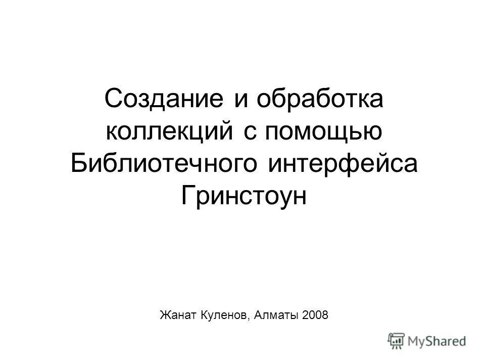 Создание и обработка коллекций с помощью Библиотечного интерфейса Гринстоун Жанат Куленов, Алматы 2008