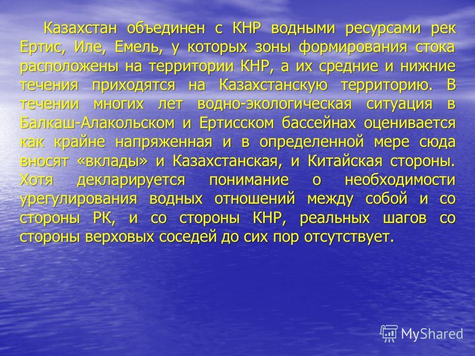 Казахстан объединен с КНР водными ресурсами рек Ертис, Иле, Емель, у которых зоны формирования стока расположены на территории КНР, а их средние и нижние течения приходятся на Казахстанскую территорию. В течении многих лет водно-экологическая ситуаци