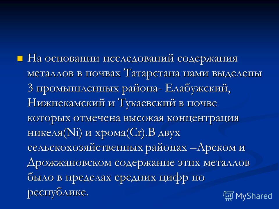 На основании исследований содержания металлов в почвах Татарстана нами выделены 3 промышленных района- Елабужский, Нижнекамский и Тукаевский в почве которых отмечена высокая концентрация никеля(Ni) и хрома(Cr).В двух сельскохозяйственных районах –Арс