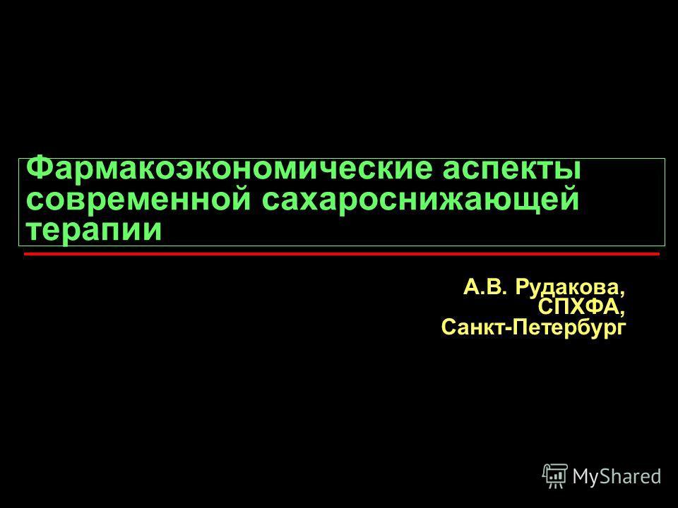 Фармакоэкономические аспекты современной сахароснижающей терапии А.В. Рудакова, СПХФА, Санкт-Петербург