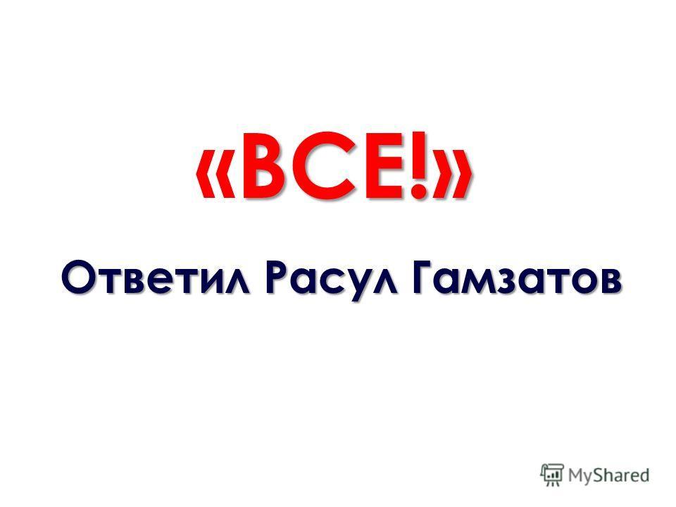 ВСЕ!» «ВСЕ!» Ответил Расул Гамзатов