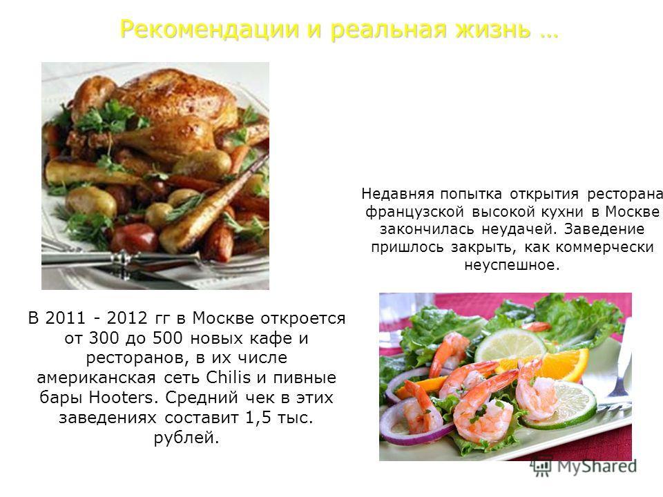 Недавняя попытка открытия ресторана французской высокой кухни в Москве закончилась неудачей. Заведение пришлось закрыть, как коммерчески неуспешное. Рекомендации и реальная жизнь … В 2011 - 2012 гг в Москве откроется от 300 до 500 новых кафе и рестор