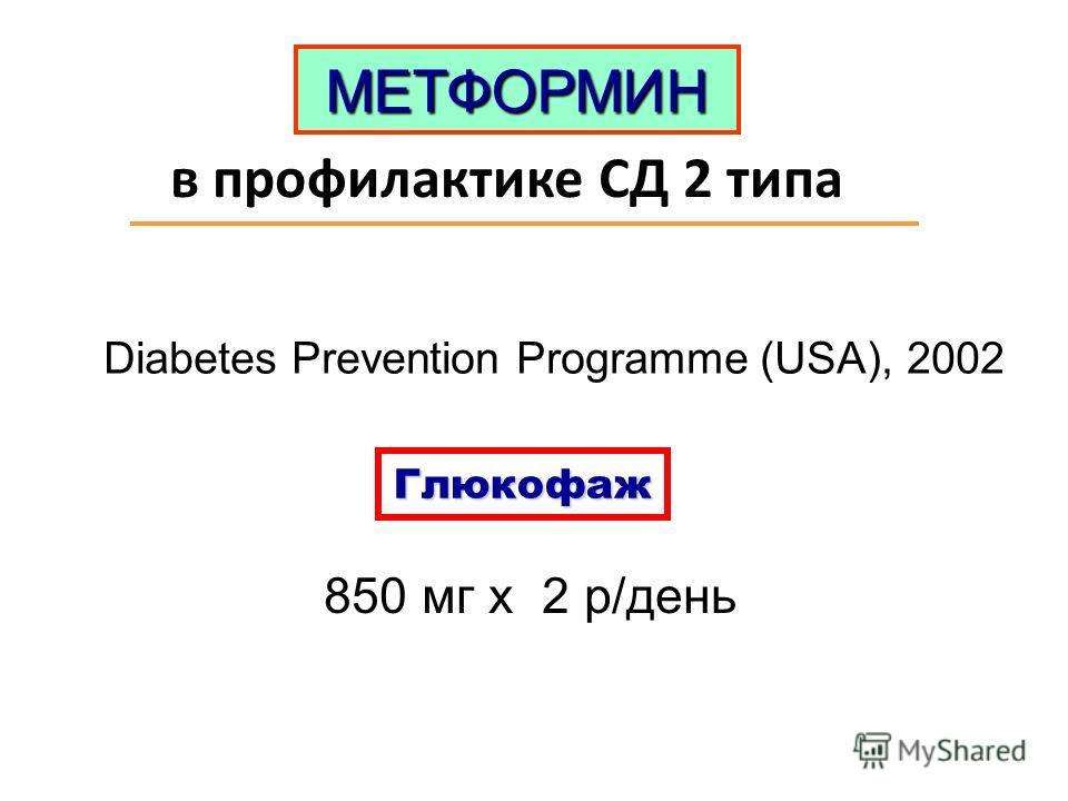 в профилактике СД 2 типа МЕТФОРМИН Diabetes Prevention Programme (USA), 2002 Глюкофаж 850 мг х 2 р/день
