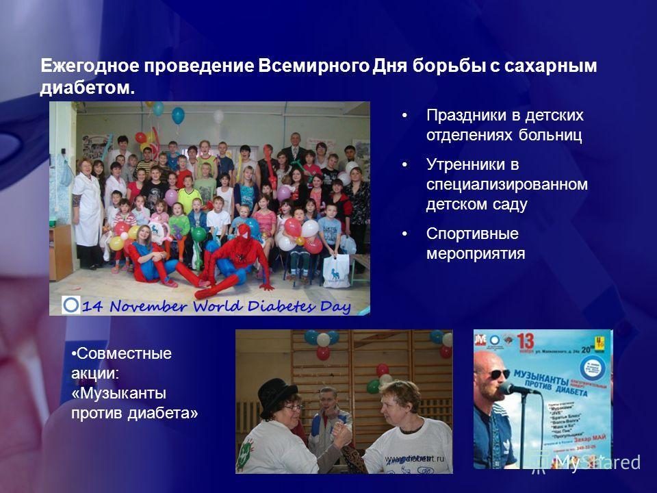 Ежегодное проведение Всемирного Дня борьбы с сахарным диабетом. Праздники в детских отделениях больниц Утренники в специализированном детском саду Спортивные мероприятия Совместные акции: «Музыканты против диабета»