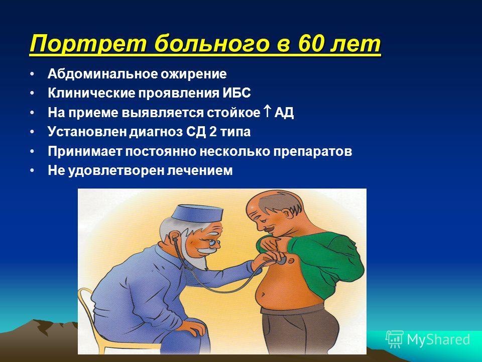 Портрет больного в 60 лет Абдоминальное ожирение Клинические проявления ИБС На приеме выявляется стойкое АД Установлен диагноз СД 2 типа Принимает постоянно несколько препаратов Не удовлетворен лечением