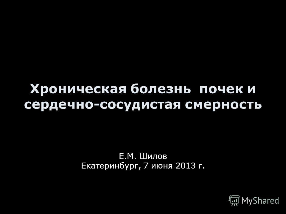 Хроническая болезнь почек и сердечно-сосудистая смерность Е.М. Шилов Екатеринбург, 7 июня 2013 г.