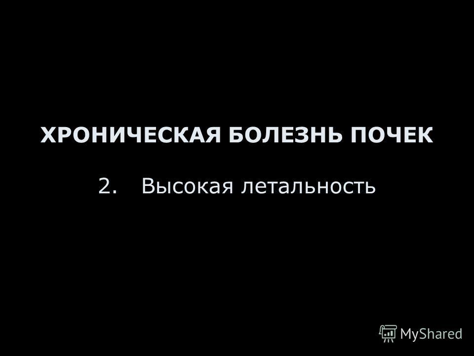 ХРОНИЧЕСКАЯ БОЛЕЗНЬ ПОЧЕК 2. Высокая летальность
