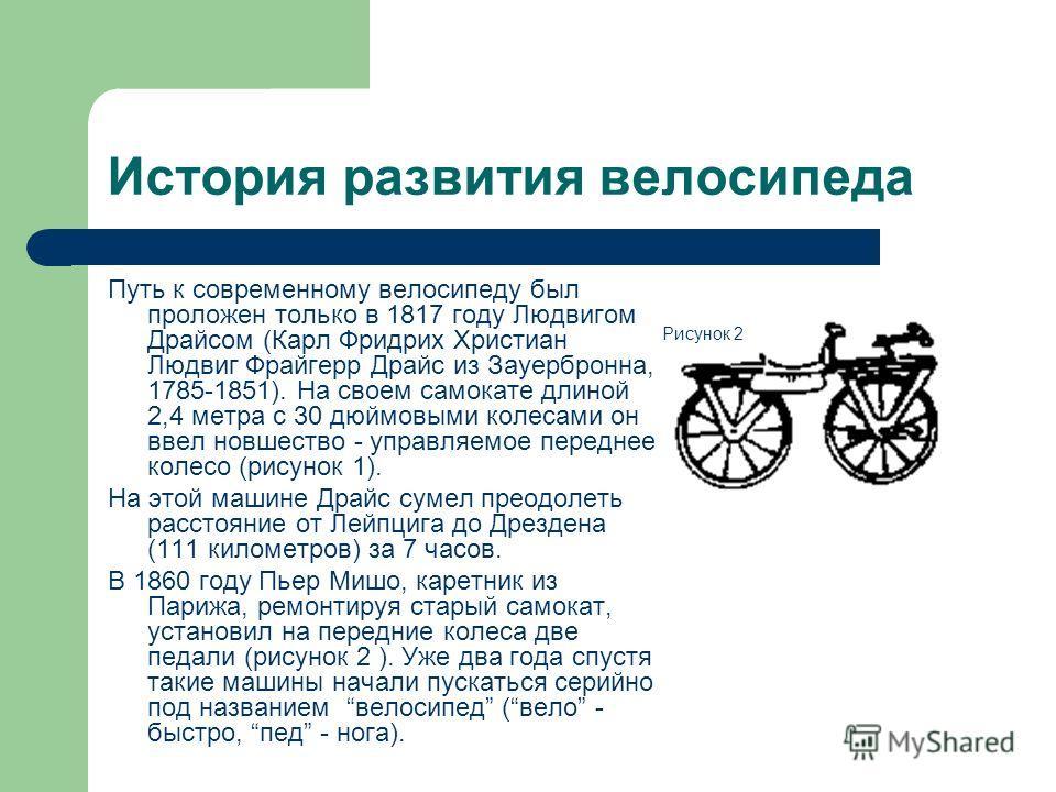 История развития велосипеда Путь к современному велосипеду был проложен только в 1817 году Людвигом Драйсом (Карл Фридрих Христиан Людвиг Фрайгерр Драйс из Зауербронна, 1785-1851). На своем самокате длиной 2,4 метра с 30 дюймовыми колесами он ввел но