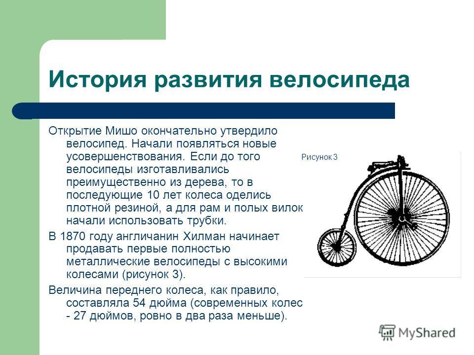История развития велосипеда Открытие Мишо окончательно утвердило велосипед. Начали появляться новые усовершенствования. Если до того велосипеды изготавливались преимущественно из дерева, то в последующие 10 лет колеса оделись плотной резиной, а для р