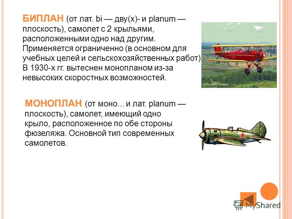БИПЛАН (от лат. bi дву(х)- и planum плоскость), самолет с 2 крыльями, расположенными одно над другим. Применяется ограниченно (в основном для учебных целей и сельскохозяйственных работ). В 1930-х гг. вытеснен монопланом из-за невысоких скоростных воз