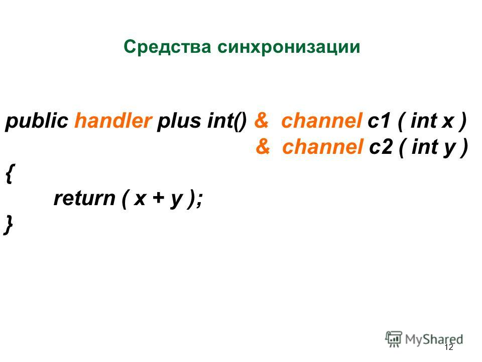 12 Средства синхронизации public handler plus int() & channel c1 ( int x ) & channel c2 ( int y ) { return ( x + y ); }