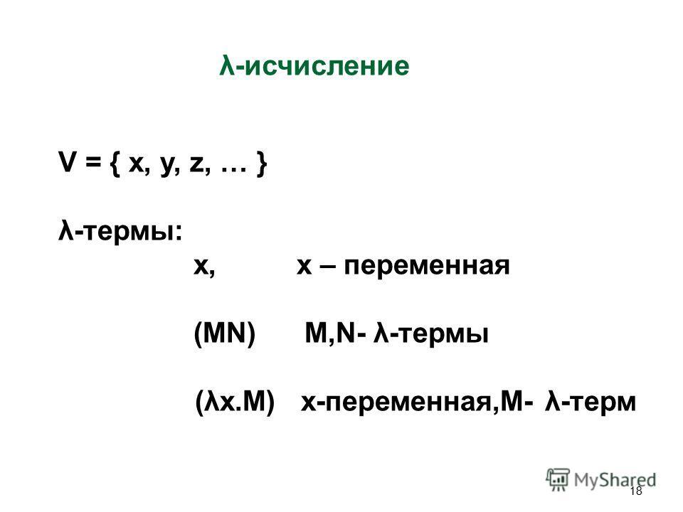 18 λ-исчисление V = { x, y, z, … } λ-термы: x, x – переменная (MN) M,N- λ-термы (λx.M) x-переменная,M- λ-терм