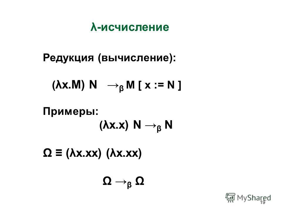 19 λ-исчисление Редукция (вычисление): ( λx.M) N β M [ x := N ] Примеры: ( λx.x) N β N Ω (λx.xx) (λx.xx) Ω β Ω
