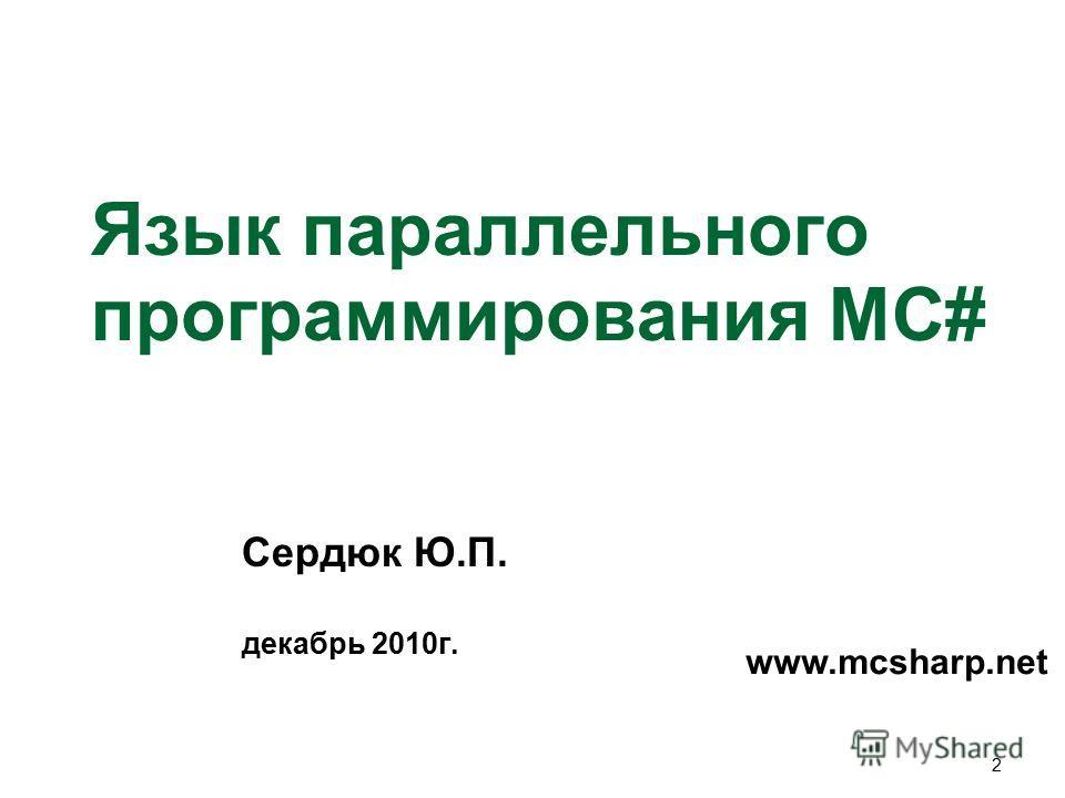 2 Язык параллельного программирования MC# Сердюк Ю.П. декабрь 2010г. www.mcsharp.net
