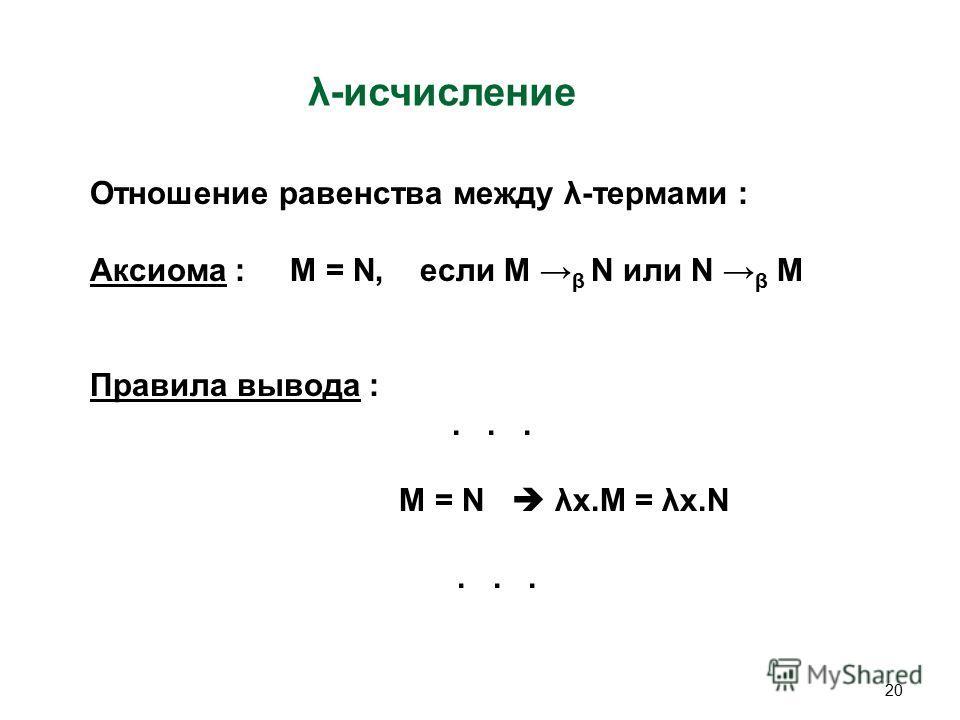 20 λ-исчисление Отношение равенства между λ-термами : Аксиома : M = N, если M β N или N β M Правила вывода :... M = N λx.M = λx.N...