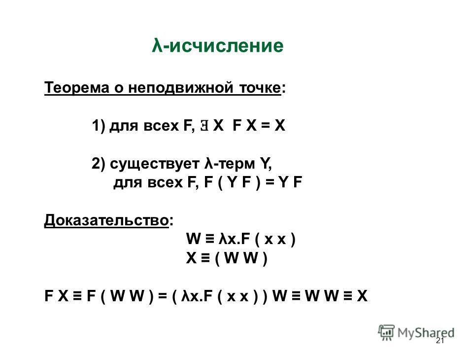 21 λ-исчисление Теорема о неподвижной точке: 1) для всех F, Ǝ X F X = X 2) существует λ-терм Y, для всех F, F ( Y F ) = Y F Доказательство: W λx.F ( x x ) X ( W W ) F X F ( W W ) = ( λx.F ( x x ) ) W W W X