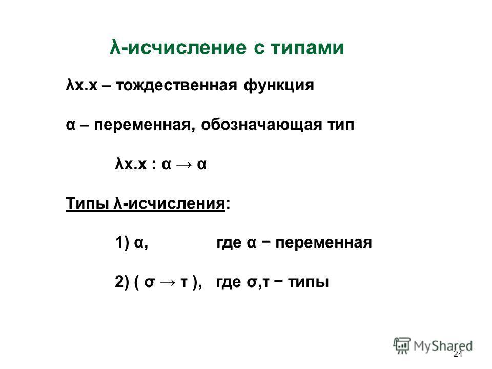 24 λ-исчисление c типами λx.x – тождественная функция α – переменная, обозначающая тип λx.x : α α Типы λ-исчисления: 1) α, где α переменная 2) ( σ τ ), где σ,τ типы