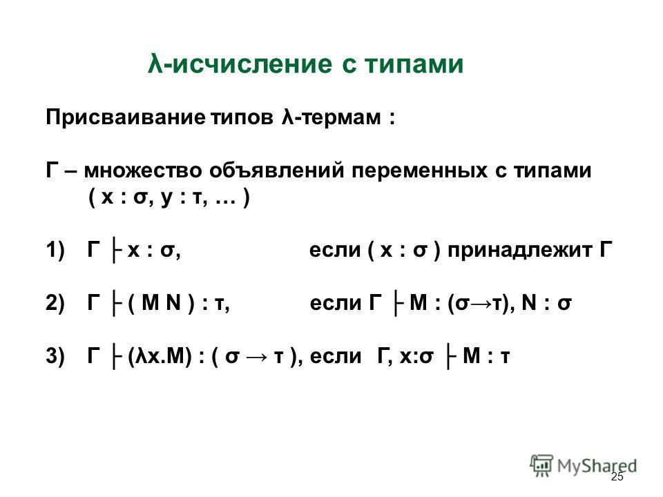 25 λ-исчисление c типами Присваивание типов λ-термам : Γ – множество объявлений переменных с типами ( x : σ, y : τ, … ) 1)Γ x : σ, если ( x : σ ) принадлежит Γ 2)Γ ( M N ) : τ, если Γ M : (στ), N : σ 3)Γ (λx.M) : ( σ τ ), еслиΓ, x:σ M : τ