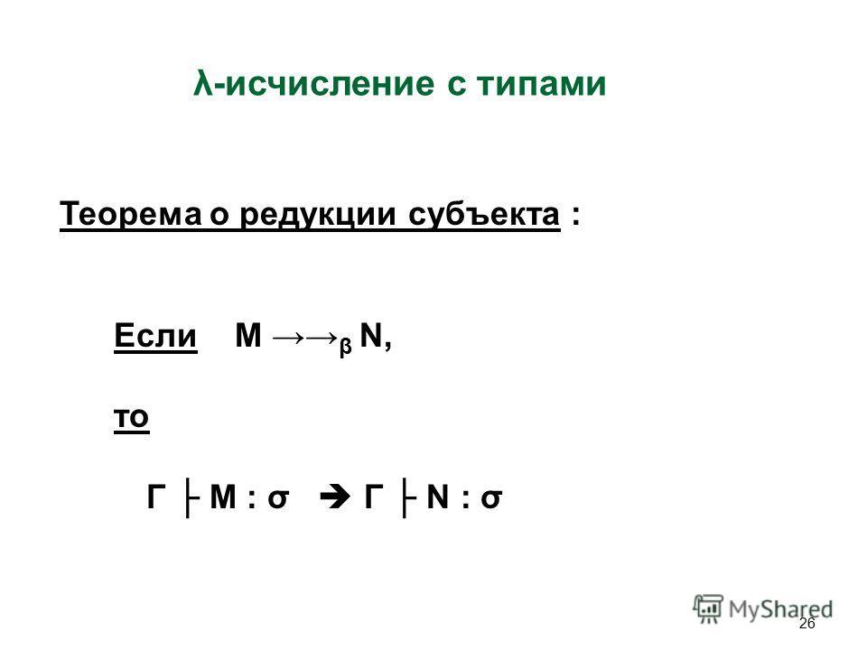 26 λ-исчисление c типами Теорема о редукции субъекта : Если M β N, то Γ M : σ Γ N : σ