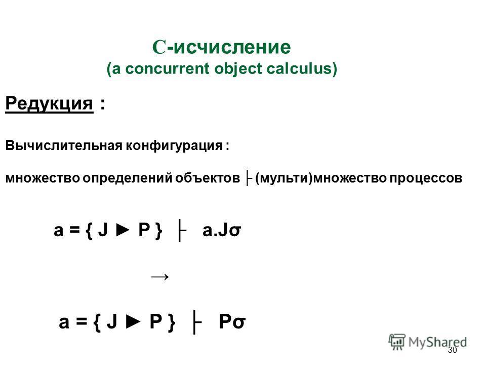 30 C -исчисление (a concurrent object calculus) Редукция : Вычислительная конфигурация : множество определений объектов (мульти)множество процессов a = { J P } a.Jσ a = { J P } Pσ