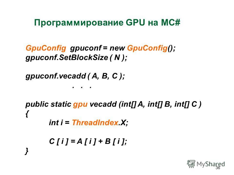 36 Программирование GPU на MC# GpuConfig gpuconf = new GpuConfig(); gpuconf.SetBlockSize ( N ); gpuconf.vecadd ( A, B, C );... public static gpu vecadd (int[] A, int[] B, int[] C ) { int i = ThreadIndex.X; C [ i ] = A [ i ] + B [ i ]; }
