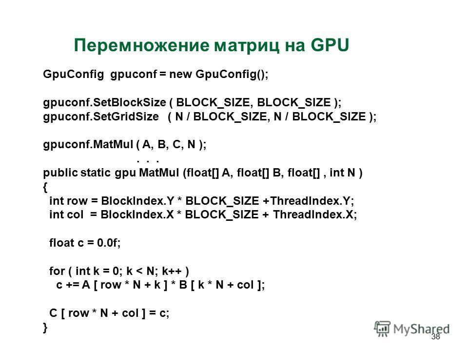 38 Перемножение матриц на GPU GpuConfig gpuconf = new GpuConfig(); gpuconf.SetBlockSize ( BLOCK_SIZE, BLOCK_SIZE ); gpuconf.SetGridSize ( N / BLOCK_SIZE, N / BLOCK_SIZE ); gpuconf.MatMul ( A, B, C, N );... public static gpu MatMul (float[] A, float[]