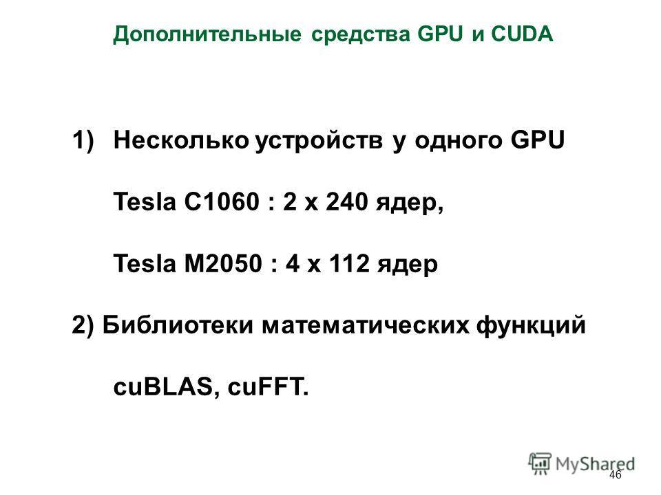 46 Дополнительные средства GPU и CUDA 1)Несколько устройств у одного GPU Tesla C1060 : 2 x 240 ядер, Tesla M2050 : 4 x 112 ядер 2) Библиотеки математических функций cuBLAS, cuFFT.