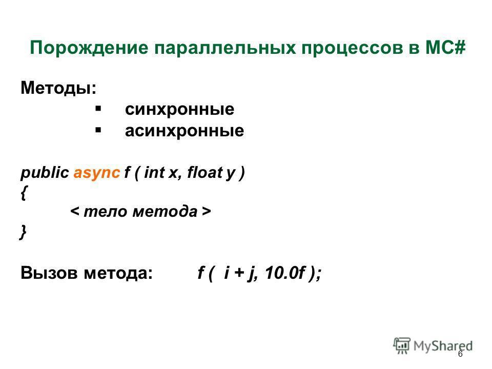 6 Порождение параллельных процессов в MC# Методы: синхронные асинхронные public async f ( int x, float y ) { } Вызов метода: f ( i + j, 10.0f );