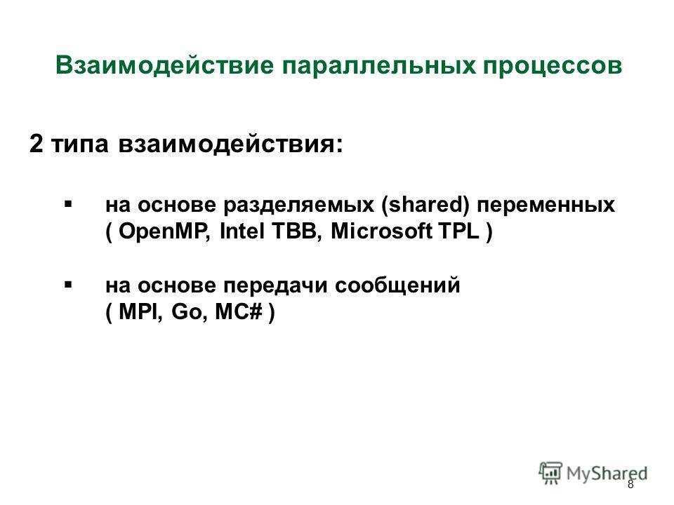 8 Взаимодействие параллельных процессов 2 типа взаимодействия: на основе разделяемых (shared) переменных ( OpenMP, Intel TBB, Microsoft TPL ) на основе передачи сообщений ( MPI, Go, MC# )