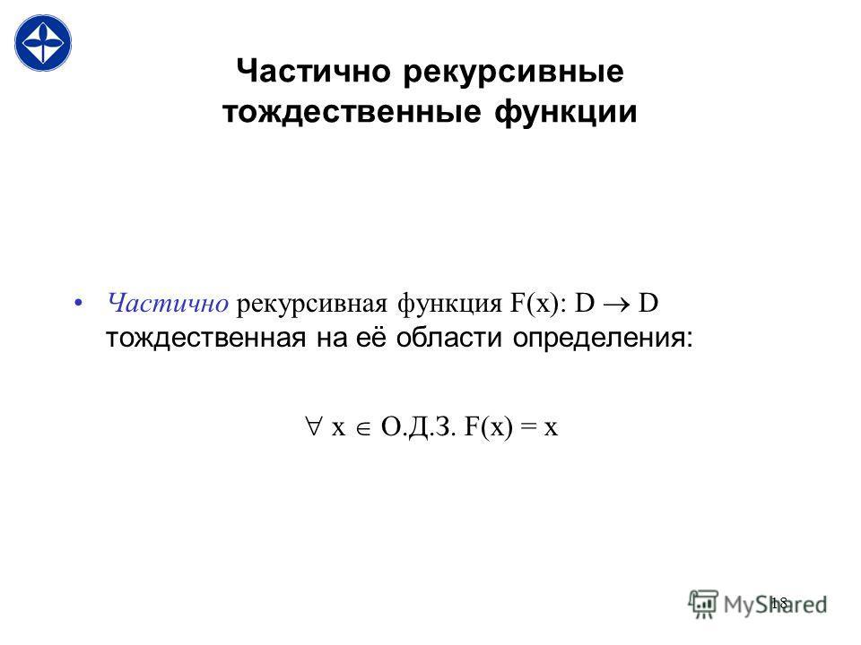 18 Частично рекурсивные тождественные функции Частично рекурсивная функция F(x): D D тождественная на её области определения: x О.Д.З. F(x) = x