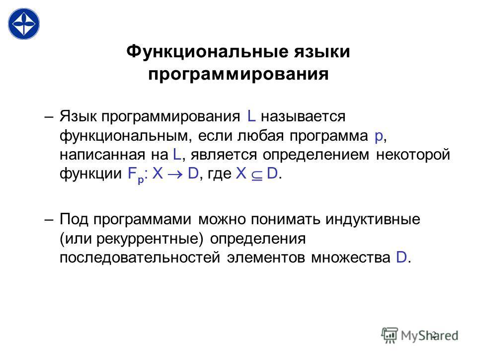 2 Функциональные языки программирования –Язык программирования L называется функциональным, если любая программа p, написанная на L, является определением некоторой функции F p : X D, где X D. –Под программами можно понимать индуктивные (или рекуррен
