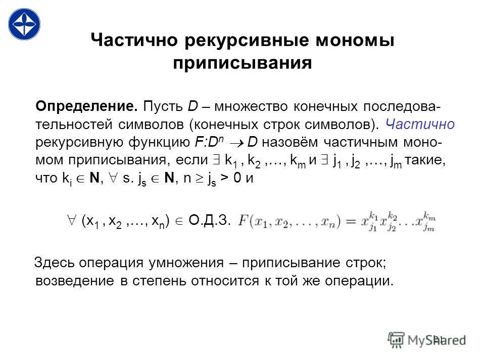 21 Частично рекурсивные мономы приписывания Определение. Пусть D – множество конечных последова- тельностей символов (конечных строк символов). Частично рекурсивную функцию F:D n D назовём частичным моно- мом приписывания, если k 1, k 2,…, k m и j 1,