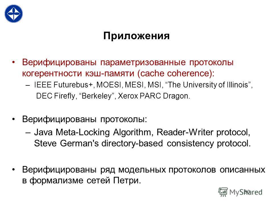 30 Приложения Верифицированы параметризованные протоколы когерентности кэш-памяти (cache coherence): –IEEE Futurebus+, MOESI, MESI, MSI, The University of Illinois, DEC Firefly, Berkeley, Xerox PARC Dragon. Верифицированы протоколы: –Java Meta-Lockin