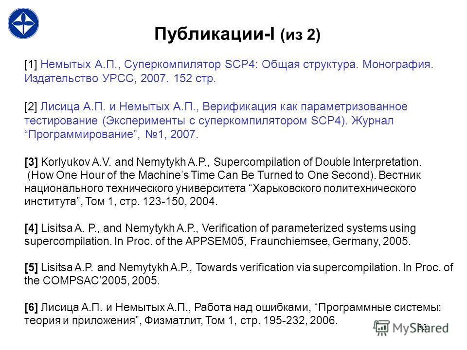 33 Публикации-I (из 2) [1] Немытых А.П., Суперкомпилятор SCP4: Общая структура. Монография. Издательство УРСС, 2007. 152 стр. [2] Лисица А.П. и Немытых А.П., Верификация как параметризованное тестирование (Эксперименты с суперкомпилятором SCP4). Журн