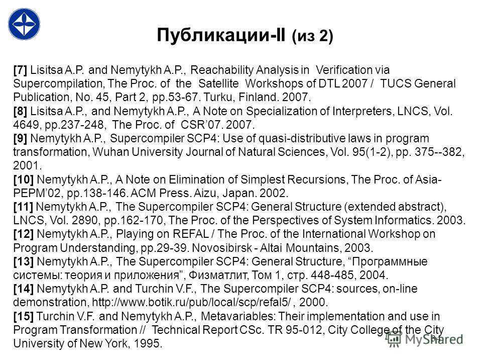 34 Публикации-II (из 2) [7] Lisitsa A.P. and Nemytykh A.P., Reachability Analysis in Verification via Supercompilation, The Proc. of the Satellite Workshops of DTL 2007 / TUCS General Publication, No. 45, Part 2, pp.53-67. Turku, Finland. 2007. [8] L