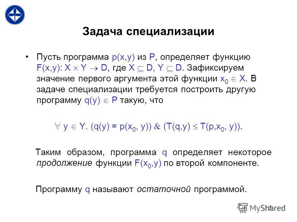 5 Задача специализации Пусть программа p(x,y) из P, определяет функцию F(x,y): X Y D, где X D, Y D. Зафиксируем значение первого аргумента этой функции x 0 X. В задаче специализации требуется построить другую программу q(y) P такую, что y Y. (q(y) =