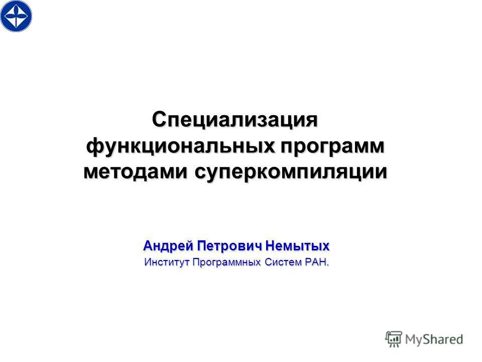 Специализация функциональных программ методами суперкомпиляции Андрей Петрович Немытых Институт Программных Систем РАН.