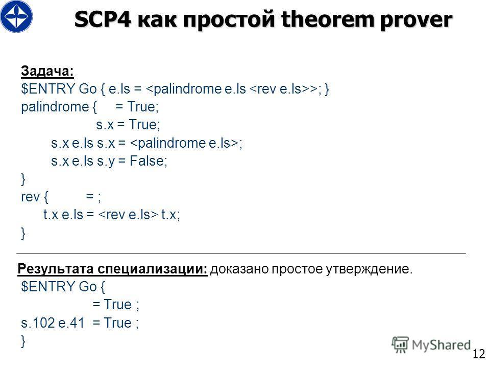 12 SCP4 как простой theorem prover Задача: $ENTRY Go { e.ls = >; } palindrome { = True; s.x = True; s.x e.ls s.x = ; s.x e.ls s.y = False; } rev { = ; t.x e.ls = t.x; } Результата специализации: доказано простое утверждение. $ENTRY Go { = True ; s.10