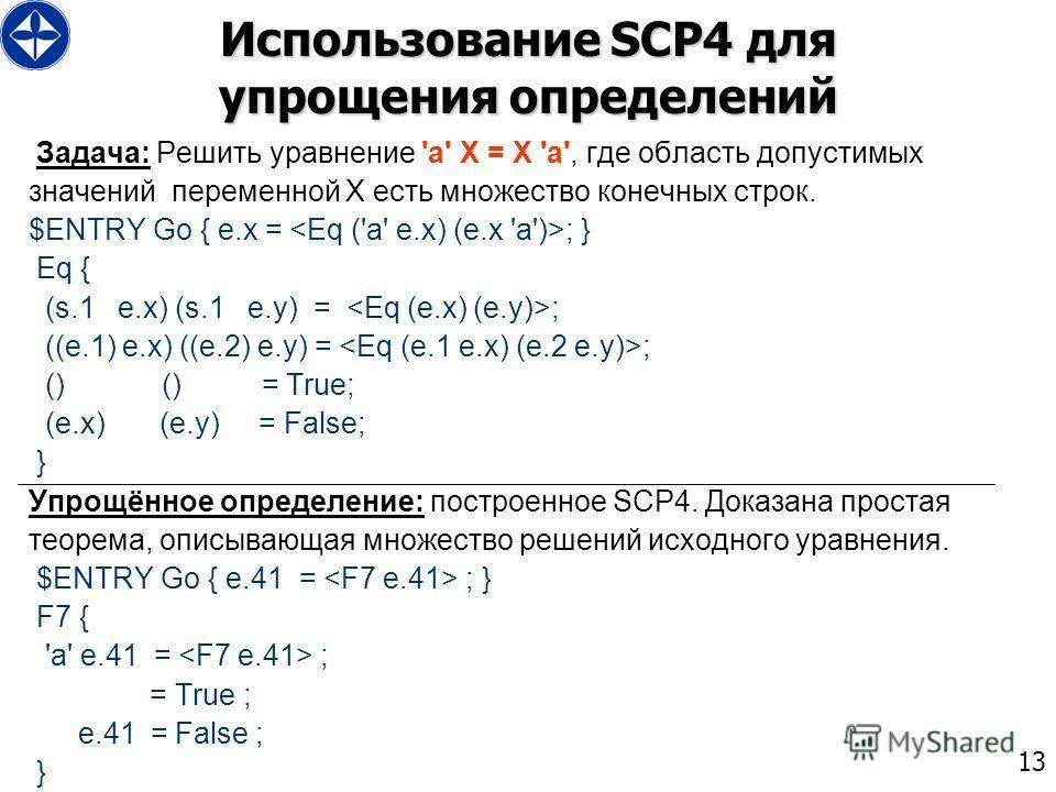 13 Использование SCP4 для упрощения определений Задача: Решить уравнение 'a' X = X 'a', где область допустимых значений переменной X есть множество конечных строк. $ENTRY Go { e.x = ; } Eq { (s.1 e.x) (s.1 e.y) = ; ((e.1) e.x) ((e.2) e.y) = ; () () =