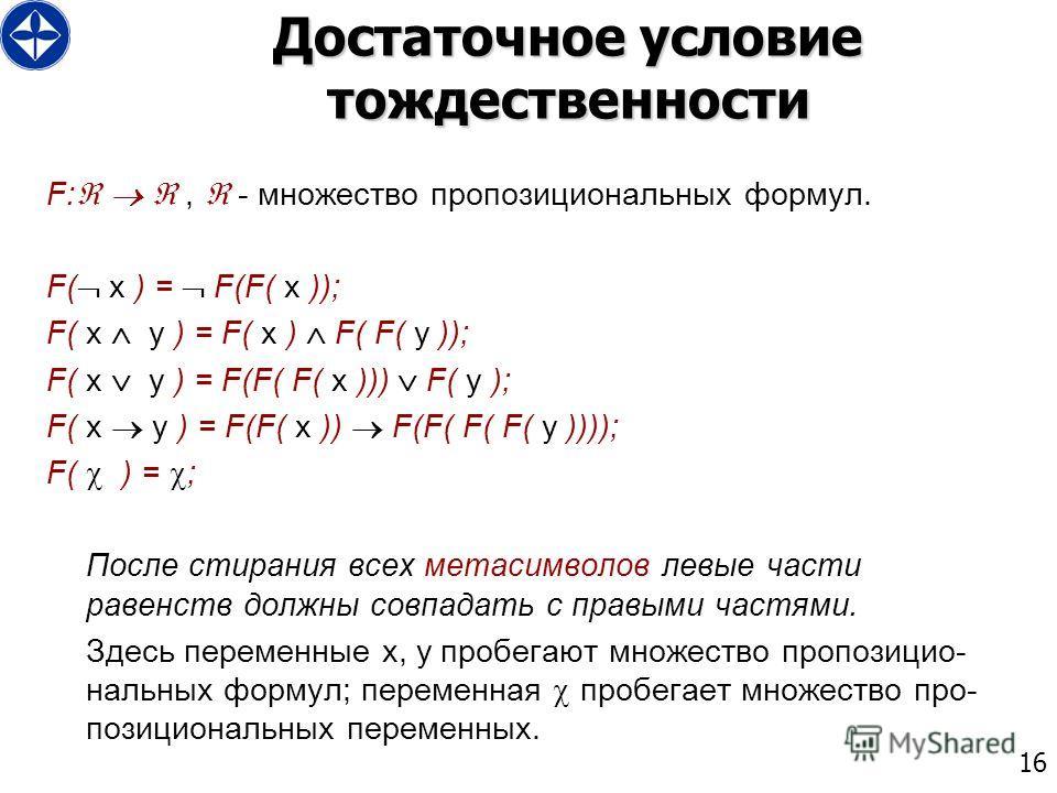 16 Достаточное условие тождественности F:, - множество пропозициональных формул. F( x ) = F(F( x )); F( x y ) = F( x ) F( F( y )); F( x y ) = F(F( F( x ))) F( y ); F( x y ) = F(F( x )) F(F( F( F( y )))); F( ) = ; После стирания всех метасимволов левы