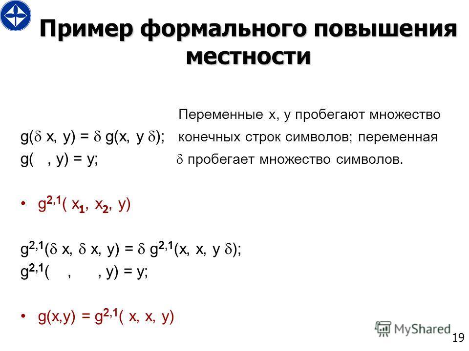 19 Пример формального повышения местности Переменные x, y пробегают множество g( x, y) = g(x, y ); конечных строк символов; переменная g(, y) = y; пробегает множество символов. g 2,1 ( x 1, x 2, y) g 2,1 ( x, x, y) = g 2,1 (x, x, y ); g 2,1 (,, y) =