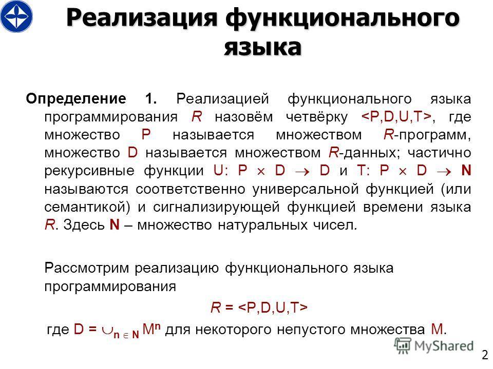 2 Реализация функционального языка Определение 1. Реализацией функционального языка программирования R назовём четвёрку, где множество P называется множеством R-программ, множество D называется множеством R-данных; частично рекурсивные функции U: P D