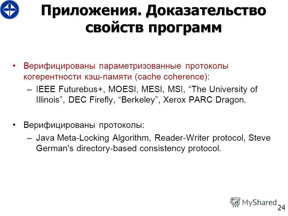 24 Приложения. Доказательство свойств программ Верифицированы параметризованные протоколы когерентности кэш-памяти (cache coherence): –IEEE Futurebus+, MOESI, MESI, MSI, The University of Illinois, DEC Firefly, Berkeley, Xerox PARC Dragon. Верифициро