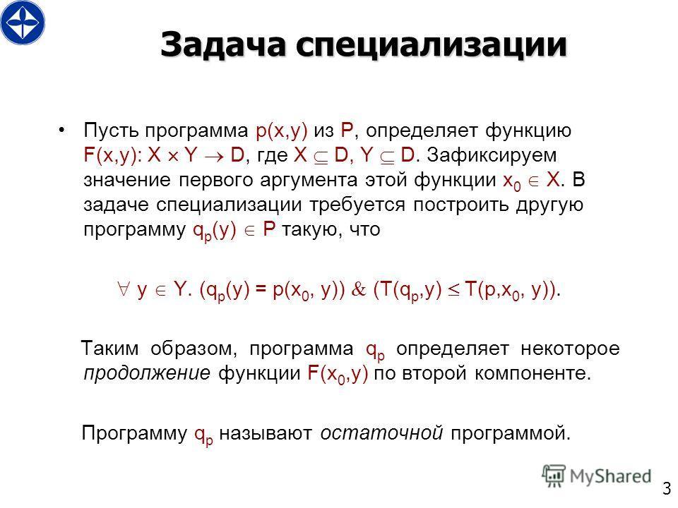 3 Задача специализации Пусть программа p(x,y) из P, определяет функцию F(x,y): X Y D, где X D, Y D. Зафиксируем значение первого аргумента этой функции x 0 X. В задаче специализации требуется построить другую программу q p (y) P такую, что y Y. (q p