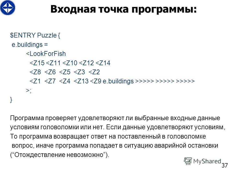 37 Входная точка программы: $ENTRY Puzzle { e.buildings = >>> >; } Программа проверяет удовлетворяют ли выбранные входные данные условиям головоломки или нет. Если данные удовлетворяют условиям, То программа возвращает ответ на поставленный в головол
