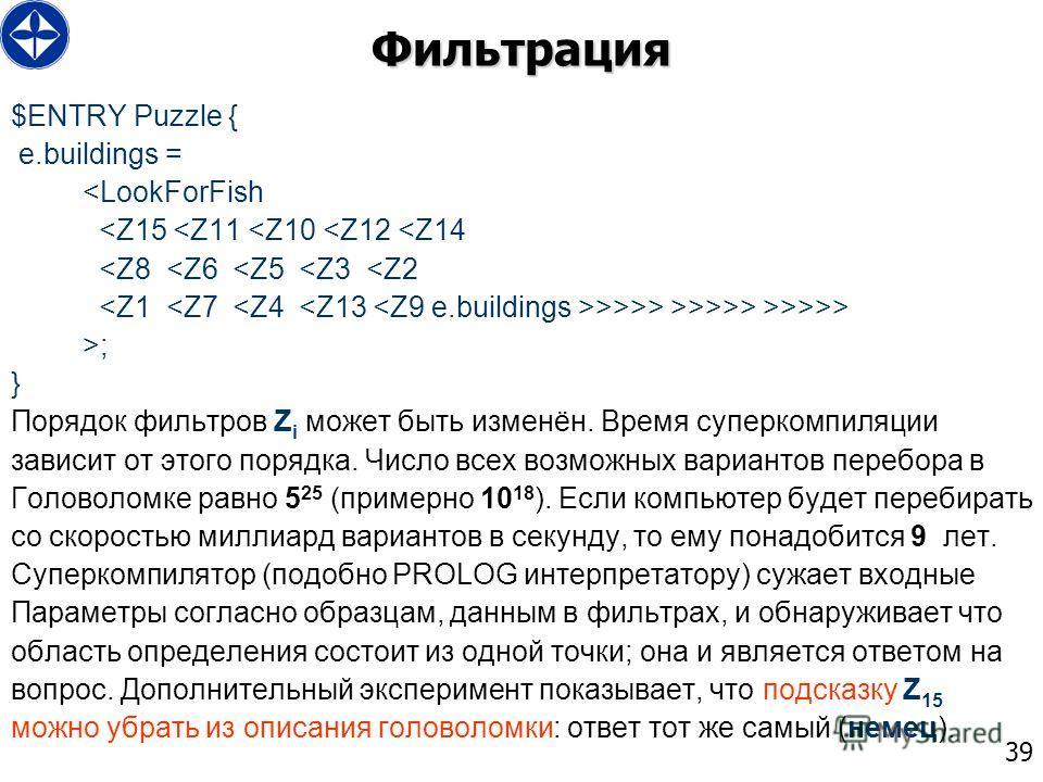 39 Фильтрация $ENTRY Puzzle { e.buildings = >>> >; } Порядок фильтров Z i может быть изменён. Время суперкомпиляции зависит от этого порядка. Число всех возможных вариантов перебора в Головоломке равно 5 25 (примерно 10 18 ). Если компьютер будет пер