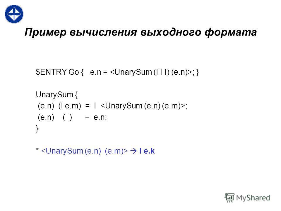 Пример вычисления выходного формата $ENTRY Go { e.n = ; } UnarySum { (e.n) (I e.m) = I ; (e.n) ( ) = e.n; } * I e.k